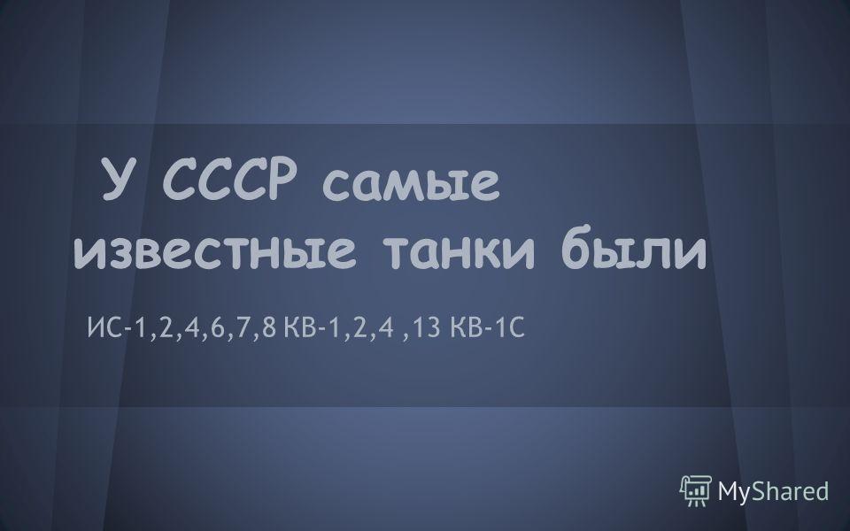 У СССР самые известные танки были ИС-1,2,4,6,7,8 КВ-1,2,4,13 КВ-1С