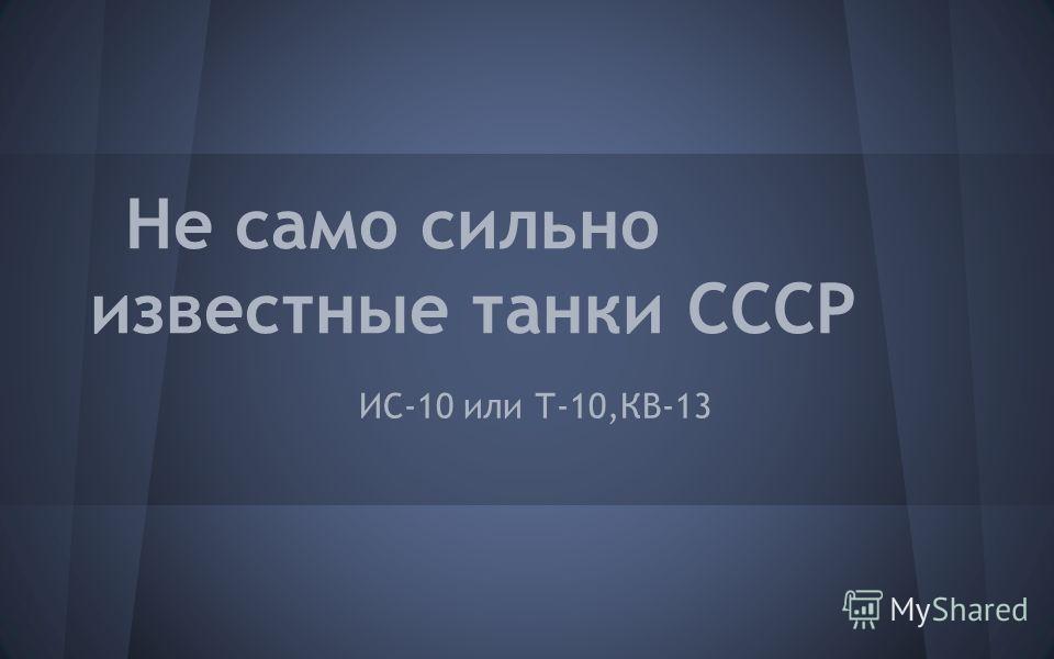 Не само сильно известные танки СССР ИС-10 или Т-10,КВ-13
