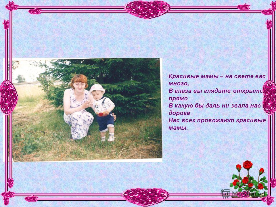 Красивые мамы – на свете вас много, В глаза вы глядите открыто и прямо В какую бы даль ни звала нас дорога Нас всех провожают красивые мамы.