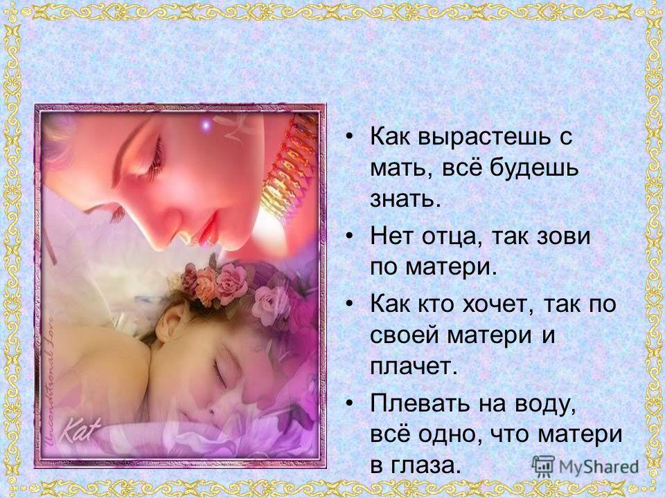 Как вырастешь с мать, всё будешь знать. Нет отца, так зови по матери. Как кто хочет, так по своей матери и плачет. Плевать на воду, всё одно, что матери в глаза.