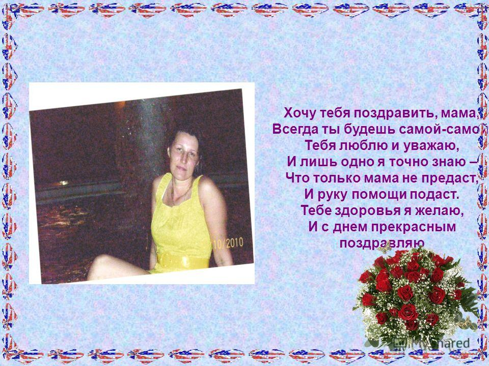 Хочу тебя поздравить, мама, Всегда ты будешь самой-самой, Тебя люблю и уважаю, И лишь одно я точно знаю – Что только мама не предаст, И руку помощи подаст. Тебе здоровья я желаю, И с днем прекрасным поздравляю