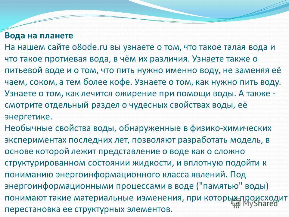 Вода на планете На нашем сайте o8ode.ru вы узнаете о том, что такое талая вода и что такое протиевая вода, в чём их различия. Узнаете также о питьевой воде и о том, что пить нужно именно воду, не заменяя её чаем, соком, а тем более кофе. Узнаете о то