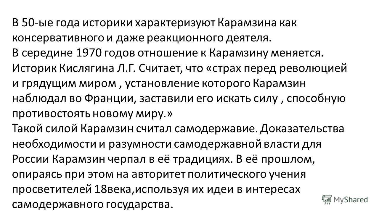 В 50-ые года историки характеризуют Карамзина как консервативного и даже реакционного деятеля. В середине 1970 годов отношение к Карамзину меняется. Историк Кислягина Л.Г. Считает, что «страх перед революцией и грядущим миром, установление которого К