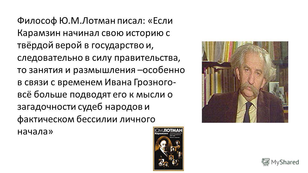 Философ Ю.М.Лотман писал: «Если Карамзин начинал свою историю с твёрдой верой в государство и, следовательно в силу правительства, то занятия и размышления –особенно в связи с временем Ивана Грозного- всё больше подводят его к мысли о загадочности су