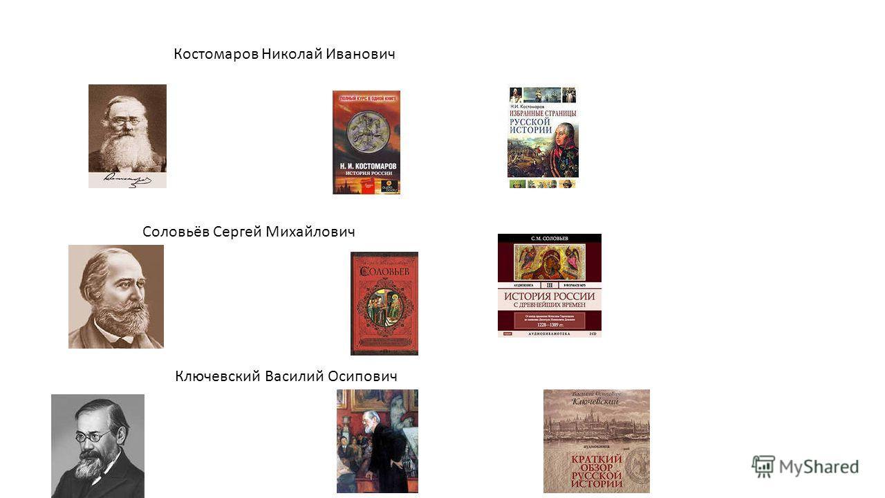 Костомаров Николай Иванович Соловьёв Сергей Михайлович Ключевский Василий Осипович
