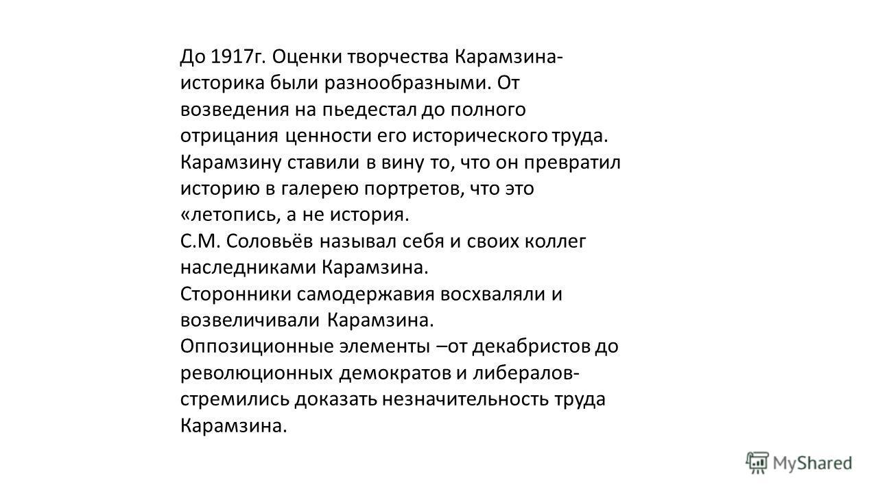 До 1917г. Оценки творчества Карамзина- историка были разнообразными. От возведения на пьедестал до полного отрицания ценности его исторического труда. Карамзину ставили в вину то, что он превратил историю в галерею портретов, что это «летопись, а не
