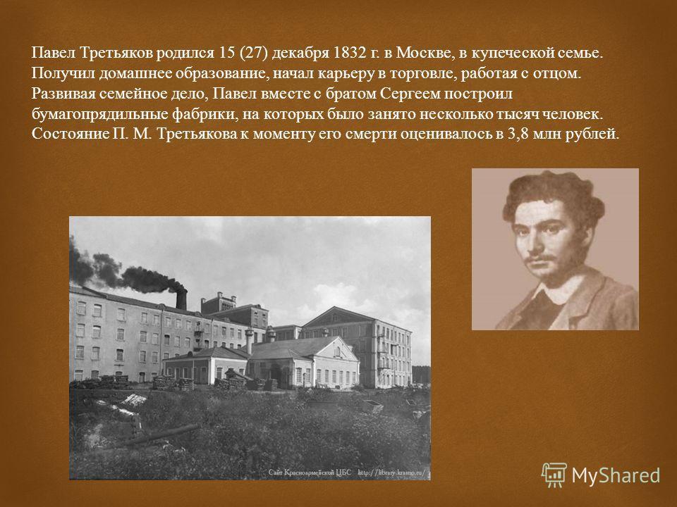 Павел Михайлович Третьяков российский предприниматель, меценат, собиратель произведений русского изобразительного искусства, основатель Третьяковской галереи.