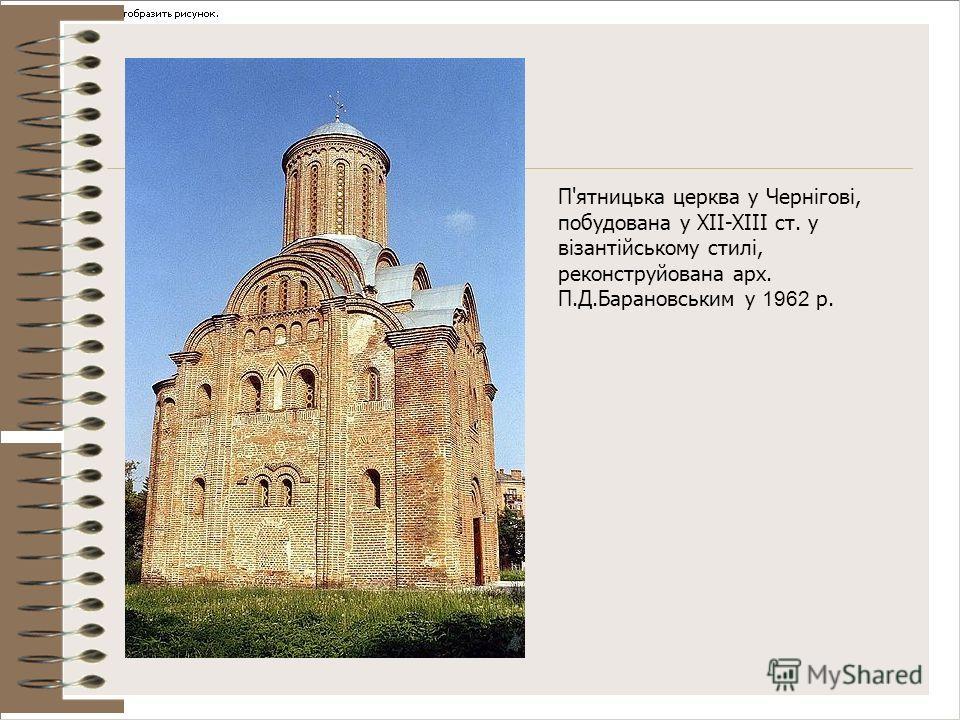П'ятницька церква у Чернігові, побудована у XII-XIII ст. у візантійському стилі, реконструйована арх. П.Д.Барановським у 1962 р.
