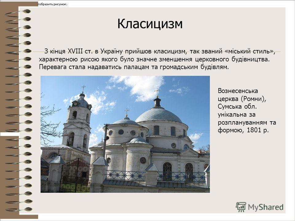 Класицизм З кінця XVIII ст. в Україну прийшов класицизм, так званий «міський стиль», характерною рисою якого було значне зменшення церковного будівництва. Перевага стала надаватись палацам та громадським будівлям. Вознесенська церква (Ромни), Сумська