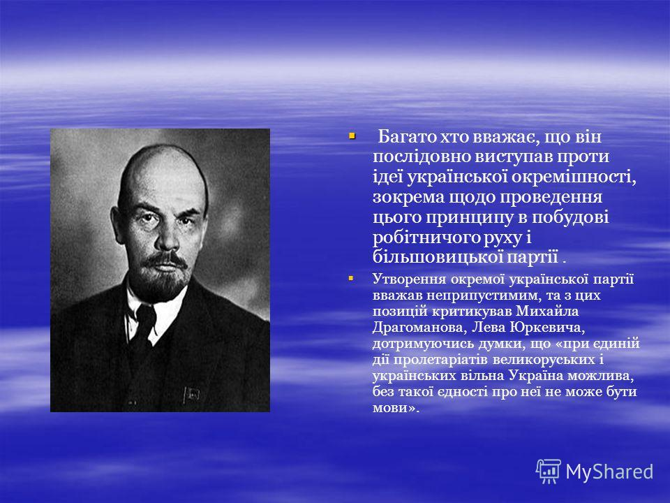 Багато хто вважає, що він послідовно виступав проти ідеї української окремішності, зокрема щодо проведення цього принципу в побудові робітничого руху і більшовицької партії. Утворення окремої української партії вважав неприпустимим, та з цих позицій