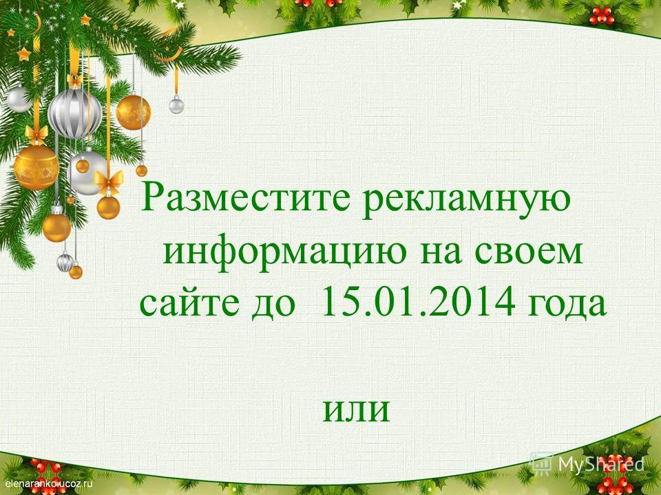 Разместите рекламную информацию на своем сайте до 15.01.2014 года или