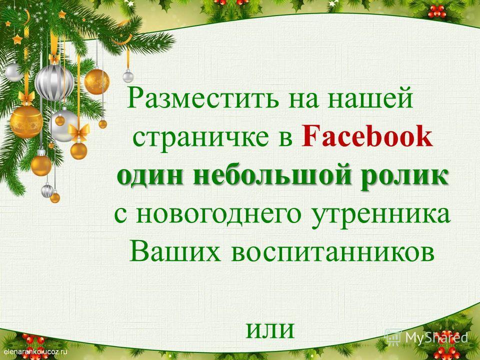 один небольшой ролик Разместить на нашей страничке в Facebook один небольшой ролик с новогоднего утренника Ваших воспитанников или