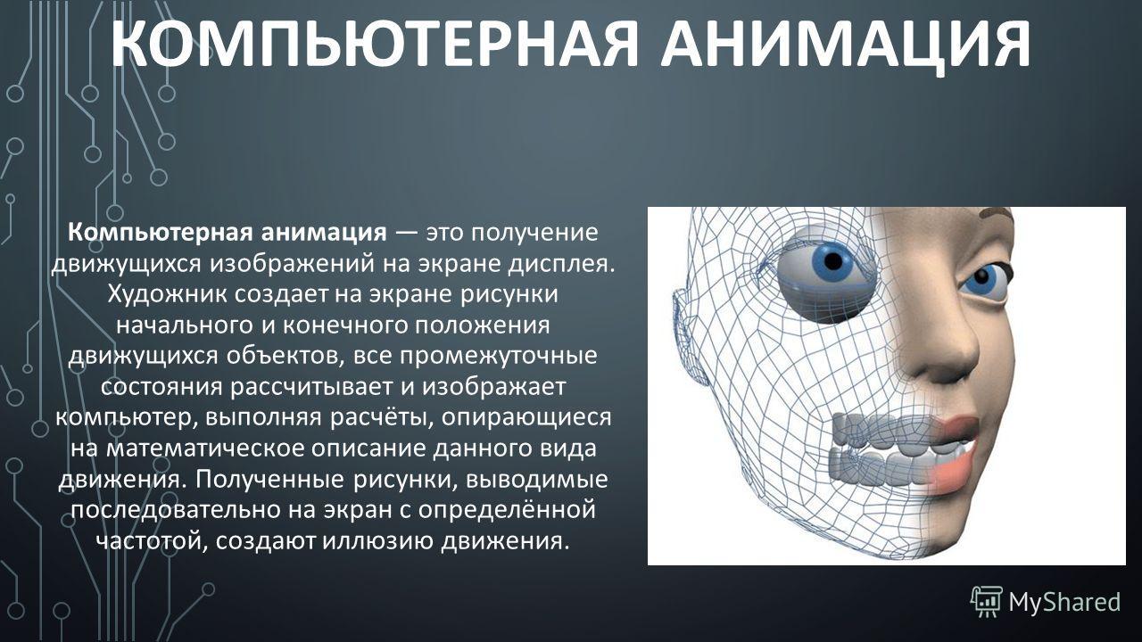 КОМПЬЮТЕРНАЯ АНИМАЦИЯ Компьютерная анимация это получение движущихся изображений на экране дисплея. Художник создает на экране рисунки начального и конечного положения движущихся объектов, все промежуточные состояния рассчитывает и изображает компьют