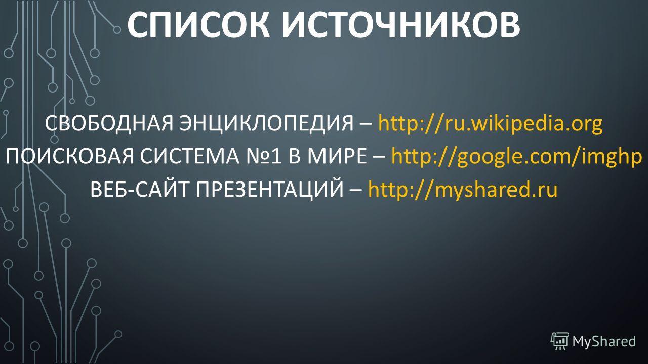 СПИСОК ИСТОЧНИКОВ СВОБОДНАЯ ЭНЦИКЛОПЕДИЯ – http://ru.wikipedia.org ПОИСКОВАЯ СИСТЕМА 1 В МИРЕ – http://google.com/imghp ВЕБ-САЙТ ПРЕЗЕНТАЦИЙ – http://myshared.ru