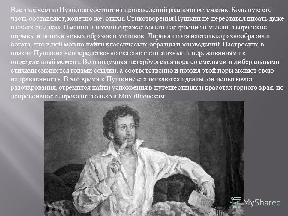 Все творчество Пушкина состоит из произведений различных тематик. Большую его часть составляют, конечно же, стихи. Стихотворения Пушкин не переставал писать даже в своих ссылках. Именно в поэзии отражается его настроение и мысли, творческие порывы и