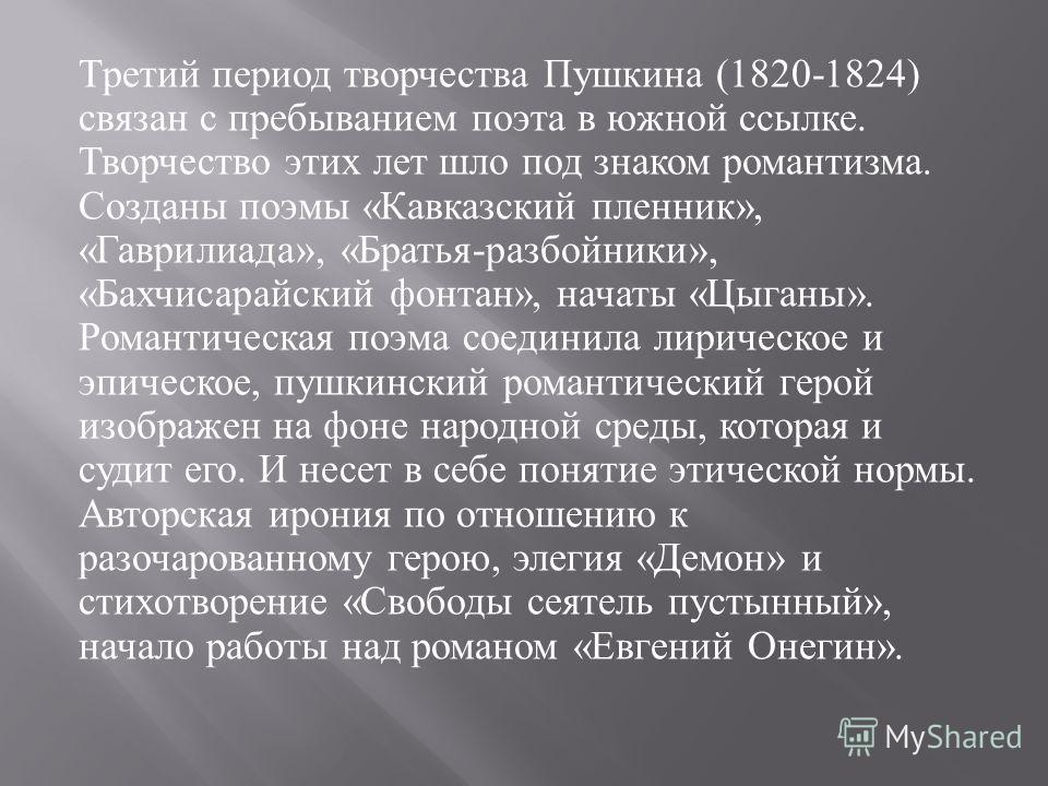 Третий период творчества Пушкина (1820-1824) связан с пребыванием поэта в южной ссылке. Творчество этих лет шло под знаком романтизма. Созданы поэмы « Кавказский пленник », « Гаврилиада », « Братья - разбойники », « Бахчисарайский фонтан », начаты «
