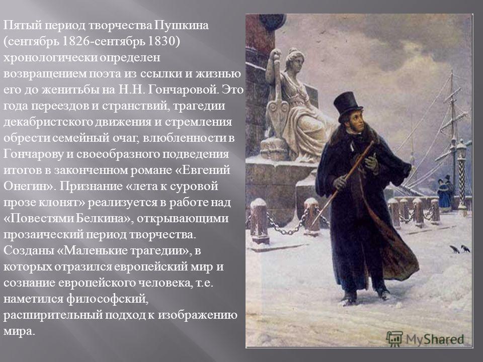 Пятый период творчества Пушкина ( сентябрь 1826- сентябрь 1830) хронологически определен возвращением поэта из ссылки и жизнью его до женитьбы на Н. Н. Гончаровой. Это года переездов и странствий, трагедии декабристского движения и стремления обрести