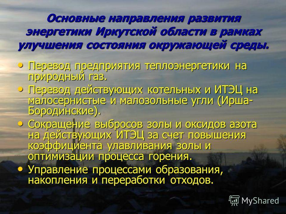 Основные направления развития энергетики Иркутской области в рамках улучшения состояния окружающей среды. Перевод предприятия теплоэнергетики на природный газ. Перевод предприятия теплоэнергетики на природный газ. Перевод действующих котельных и ИТЭЦ