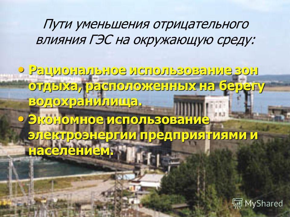 Пути уменьшения отрицательного влияния ГЭС на окружающую среду: Рациональное использование зон отдыха, расположенных на берегу водохранилища. Рациональное использование зон отдыха, расположенных на берегу водохранилища. Экономное использование электр