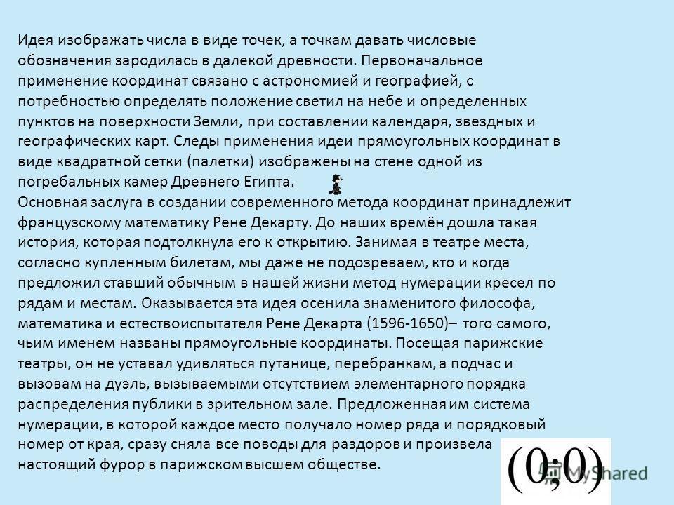 Идея изображать числа в виде точек, а точкам давать числовые обозначения зародилась в далекой древности. Первоначальное применение координат связано с астрономией и географией, с потребностью определять положение светил на небе и определенных пунктов