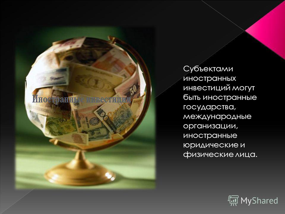 Субъектами иностранных инвестиций могут быть иностранные государства, международные организации, иностранные юридические и физические лица.