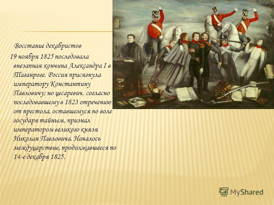 Восстание декабристов 19 ноября 1825 последовала внезапная кончина Александра I в Таганроге. Россия присягнула императору Константину Павловичу; но цесаревич, согласно последовавшему в 1823 отречению от престола, оставшемуся по воле государя тайным,