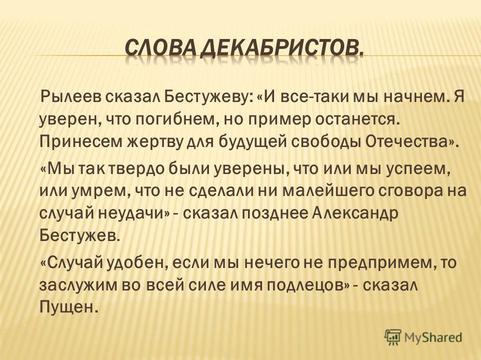 Рылеев сказал Бестужеву: «И все-таки мы начнем. Я уверен, что погибнем, но пример останется. Принесем жертву для будущей свободы Отечества». «Мы так твердо были уверены, что или мы успеем, или умрем, что не сделали ни малейшего сговора на случай неуд