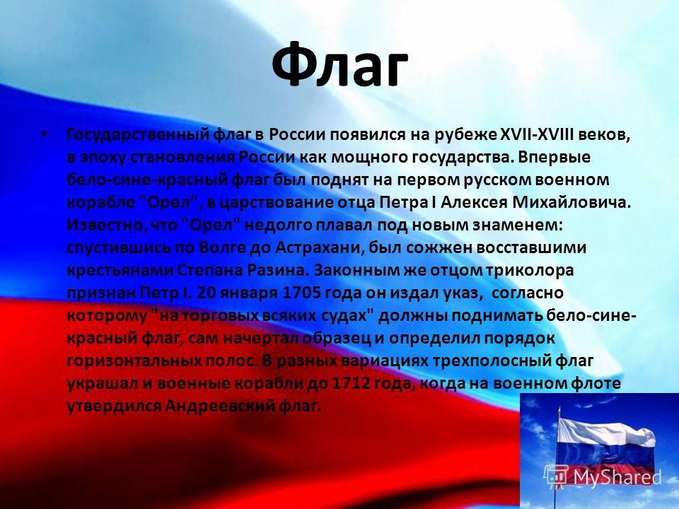 Флаг Государственный флаг в России появился на рубеже XVII-XVIII веков, в эпоху становления России как мощного государства. Впервые бело-сине-красный флаг был поднят на первом русском военном корабле