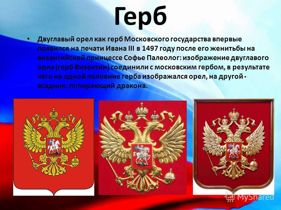 Герб Двуглавый орел как герб Московского государства впервые появился на печати Ивана III в 1497 году после его женитьбы на византийской принцессе Софье Палеолог: изображение двуглавого орла (герб Византии) соединили с московским гербом, в результате