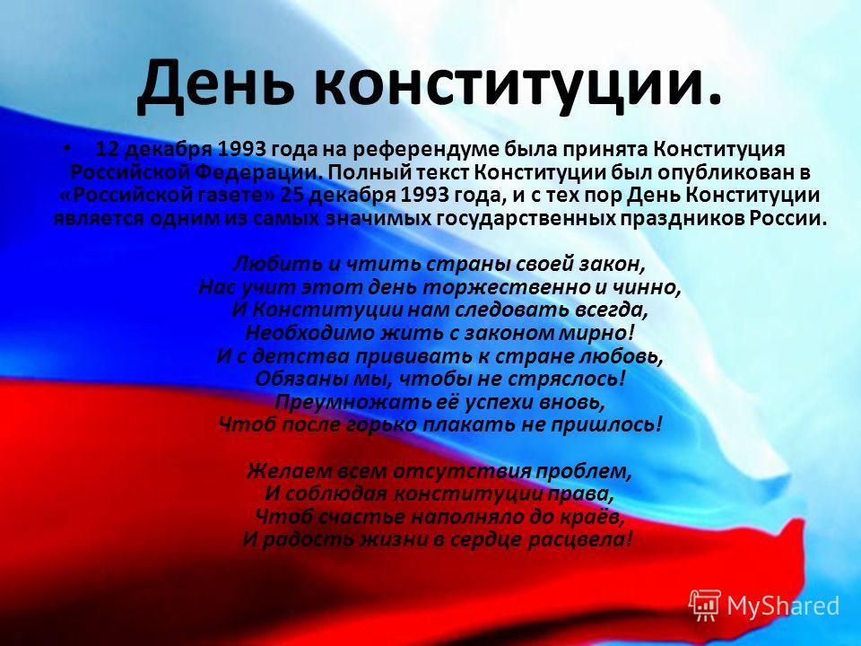 День конституции. 12 декабря 1993 года на референдуме была принята Конституция Российской Федерации. Полный текст Конституции был опубликован в «Российской газете» 25 декабря 1993 года, и с тех пор День Конституции является одним из самых значимых го