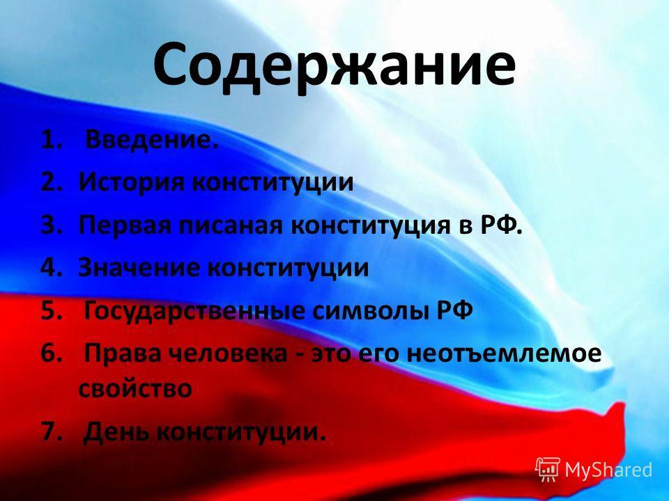 Содержание 1. Введение. 2.История конституции 3.Первая писаная конституция в РФ. 4.Значение конституции 5. Государственные символы РФ 6. Права человека - это его неотъемлемое свойство 7. День конституции.