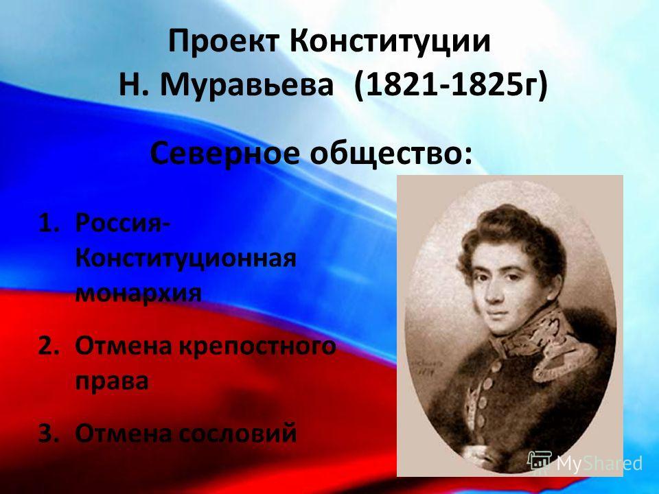 Проект Конституции Н. Муравьева (1821-1825г) 1.Россия- Конституционная монархия 2.Отмена крепостного права 3.Отмена сословий Северное общество: