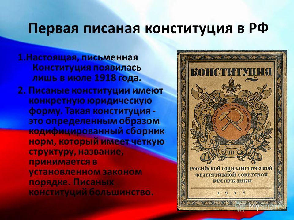 Первая писаная конституция в РФ 1.Настоящая, письменная Конституция появилась лишь в июле 1918 года. 2. Писаные конституции имеют конкретную юридическую форму. Такая конституция - это определенным образом кодифицированный сборник норм, который имеет