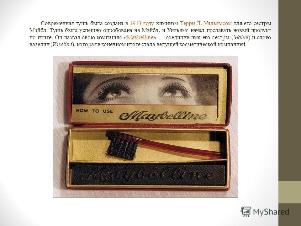 Современная тушь была создана в 1913 году химиком Терри Л. Уильямсом для его сестры Мэйбл. Тушь была успешно опробована на Мэйбл, и Уильямс начал продавать новый продукт по почте. Он назвал свою компанию «Maybelline» соединив имя его сестры (Mabel) и