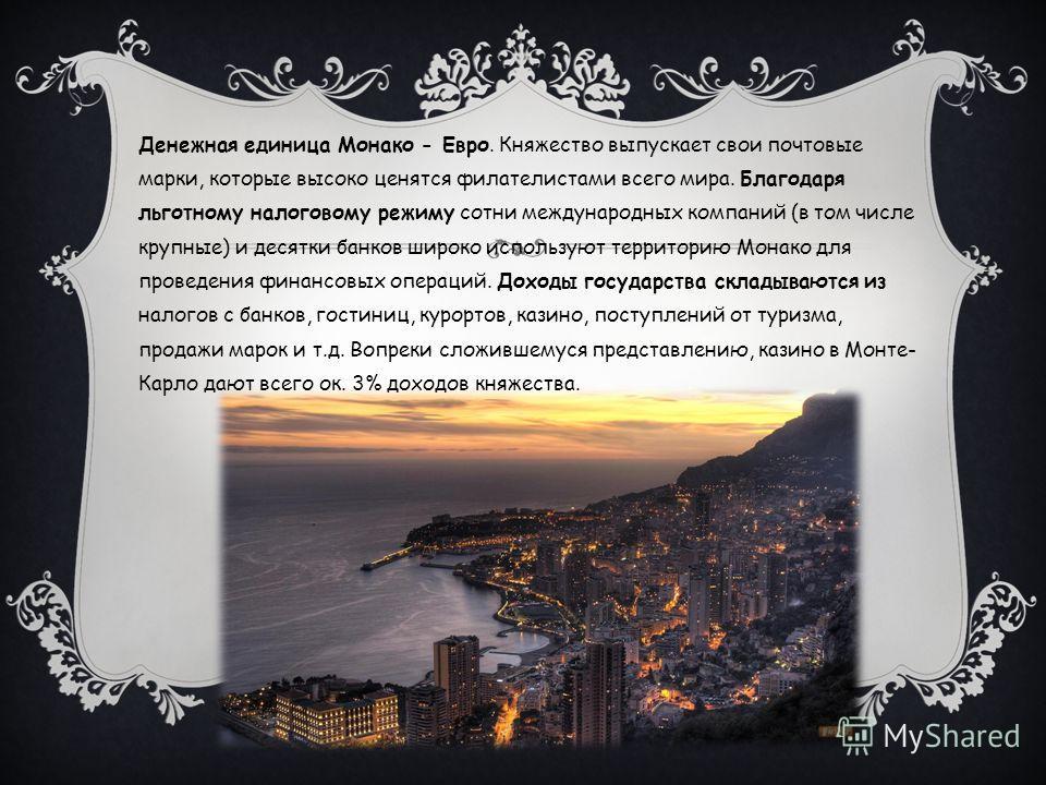 Денежная единица Монако - Евро. Княжество выпускает свои почтовые марки, которые высоко ценятся филателистами всего мира. Благодаря льготному налоговому режиму сотни международных компаний (в том числе крупные) и десятки банков широко используют терр
