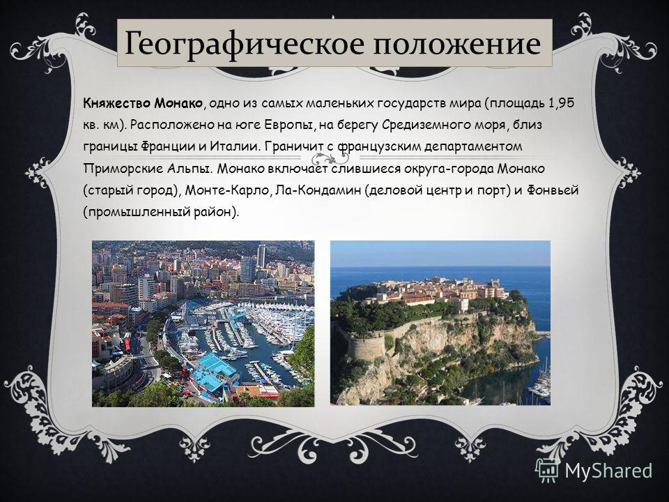 Княжество Монако, одно из самых маленьких государств мира (площадь 1,95 кв. км). Расположено на юге Европы, на берегу Средиземного моря, близ границы Франции и Италии. Граничит с французским департаментом Приморские Альпы. Монако включает слившиеся о