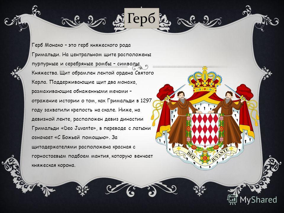 Герб Монако – это герб княжеского рода Гримальди. На центральном щите расположены пурпурные и серебряные ромбы – символы Княжества. Щит обрамлен лентой ордена Святого Карла. Поддерживающие щит два монаха, размахивающие обнаженными мечами – отражение