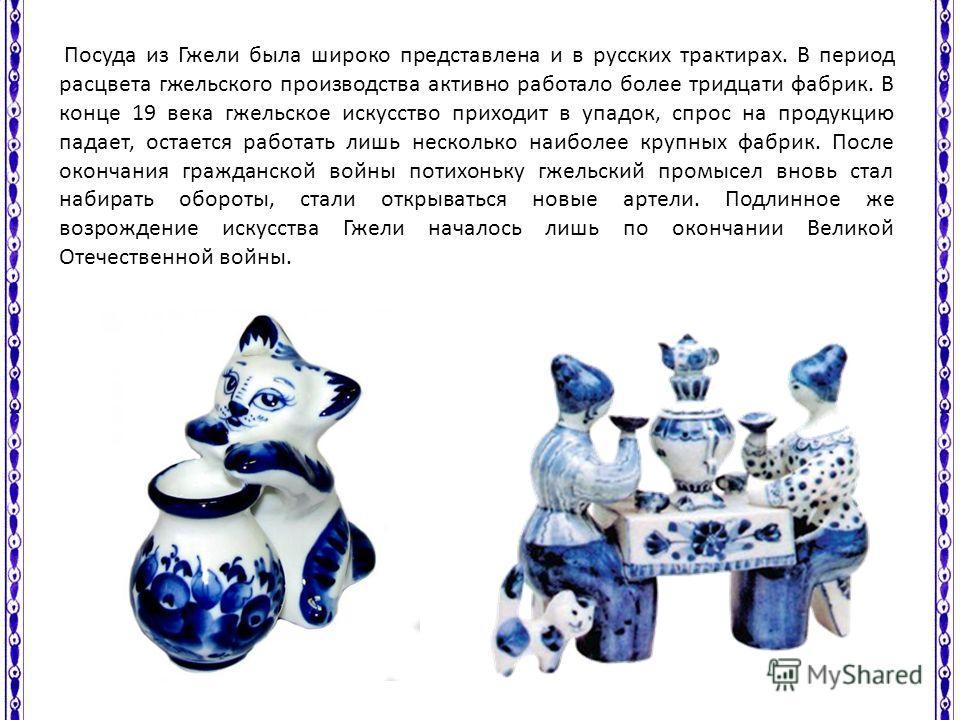 Посуда из Гжели была широко представлена и в русских трактирах. В период расцвета гжельского производства активно работало более тридцати фабрик. В конце 19 века гжельское искусство приходит в упадок, спрос на продукцию падает, остается работать лишь