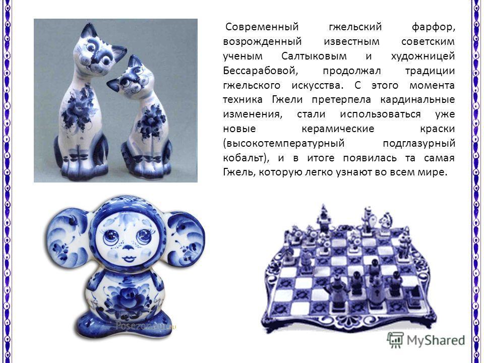 Современный гжельский фарфор, возрожденный известным советским ученым Салтыковым и художницей Бессарабовой, продолжал традиции гжельского искусства. С этого момента техника Гжели претерпела кардинальные изменения, стали использоваться уже новые керам