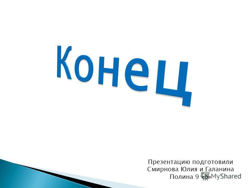 Презентацию подготовили Смирнова Юлия и Галанина Полина 9 «б»