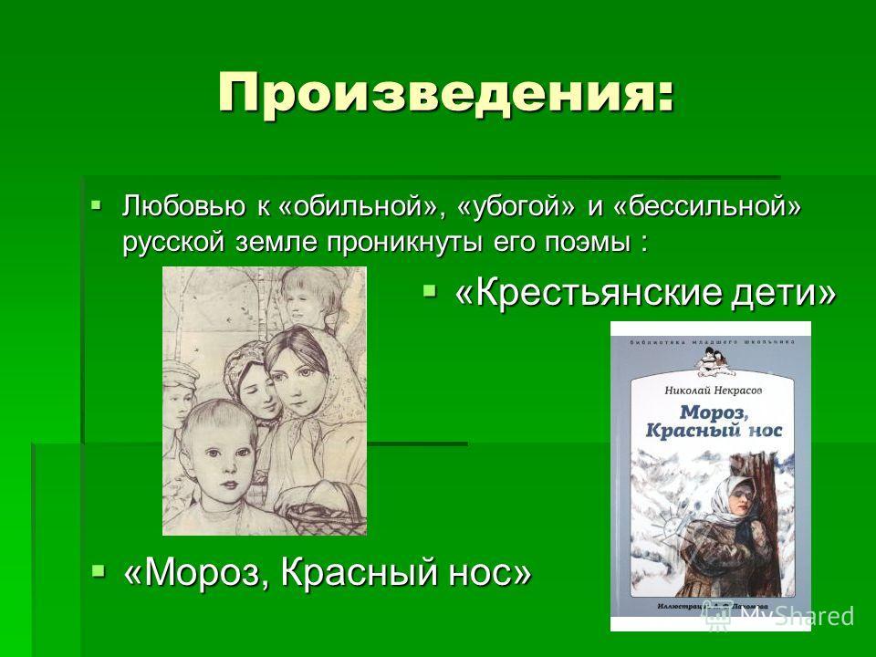 Произведения: Любовью к «обильной», «убогой» и «бессильной» русской земле проникнуты его поэмы : Любовью к «обильной», «убогой» и «бессильной» русской земле проникнуты его поэмы : «Крестьянские дети» «Крестьянские дети» «Мороз, Красный нос» «Мороз, К