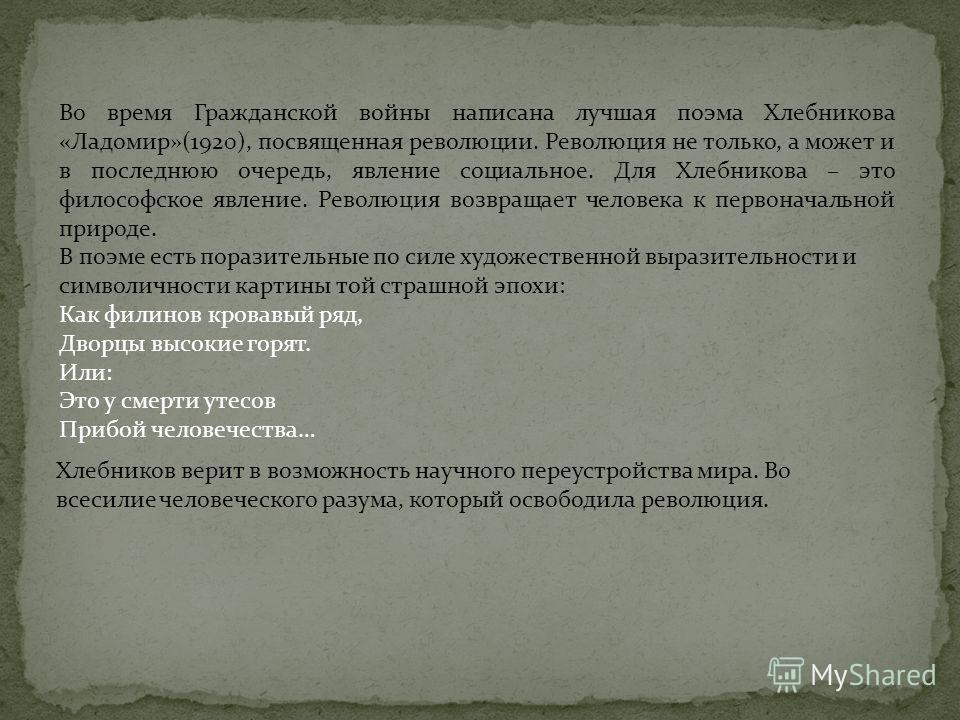 Во время Гражданской войны написана лучшая поэма Хлебникова «Ладомир»(1920), посвященная революции. Революция не только, а может и в последнюю очередь, явление социальное. Для Хлебникова – это философское явление. Революция возвращает человека к перв
