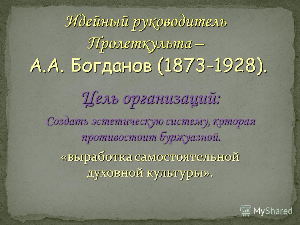 Идейный руководитель Пролеткульта – А.А. Богданов (1873-1928). Цель организаций: Создать эстетическую систему, которая противостоит буржуазной. «выработка самостоятельной духовной культуры».