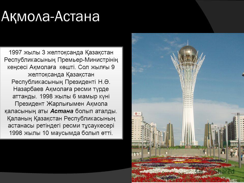 А қ мола-Астана 1997 жылы 3 желтоқсанда Қазақстан Республикасының Премьер-Министрінің кеңсесі Ақмолаға көшті. Сол жылғы 9 желтоқсанда Қазақстан Республикасының Президенті Н.Ә. Назарбаев Ақмолаға ресми түрде аттанды. 1998 жылы 6 мамыр күні Президент Ж