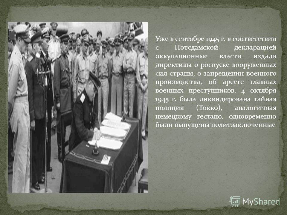 Уже в сентябре 1945 г. в соответствии с Потсдамской декларацией оккупационные власти издали директивы о роспуске вооруженных сил страны, о запрещении военного производства, об аресте главных военных преступников. 4 октября 1945 г. была ликвидирована