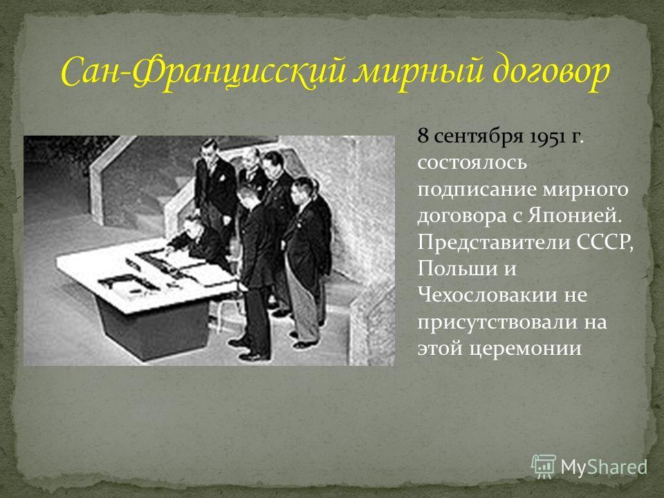 8 сентября 1951 г. состоялось подписание мирного договора с Японией. Представители СССР, Польши и Чехословакии не присутствовали на этой церемонии