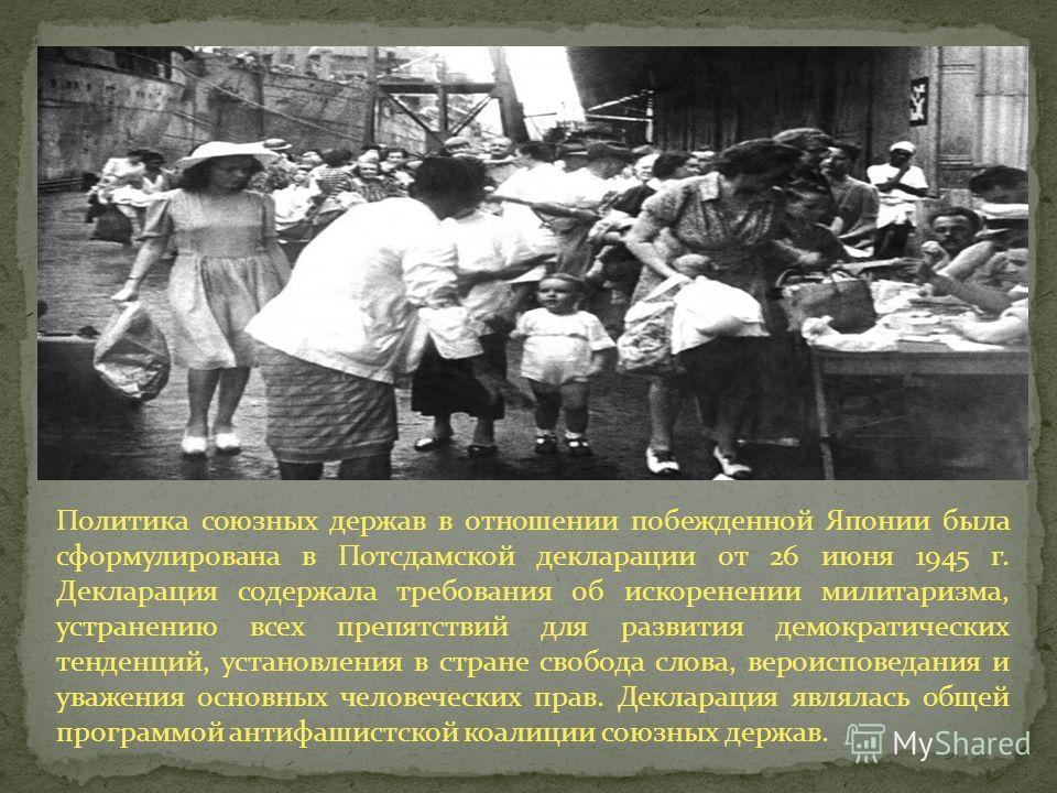 Политика союзных держав в отношении побежденной Японии была сформулирована в Потсдамской декларации от 26 июня 1945 г. Декларация содержала требования об искоренении милитаризма, устранению всех препятствий для развития демократических тенденций, уст