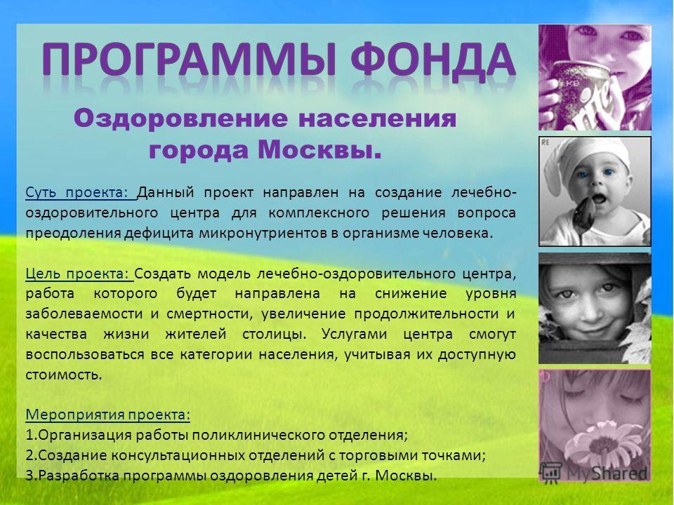 Оздоровление населения города Москвы. Суть проекта: Данный проект направлен на создание лечебно- оздоровительного центра для комплексного решения вопроса преодоления дефицита микронутриентов в организме человека. Цель проекта: Создать модель лечебно-