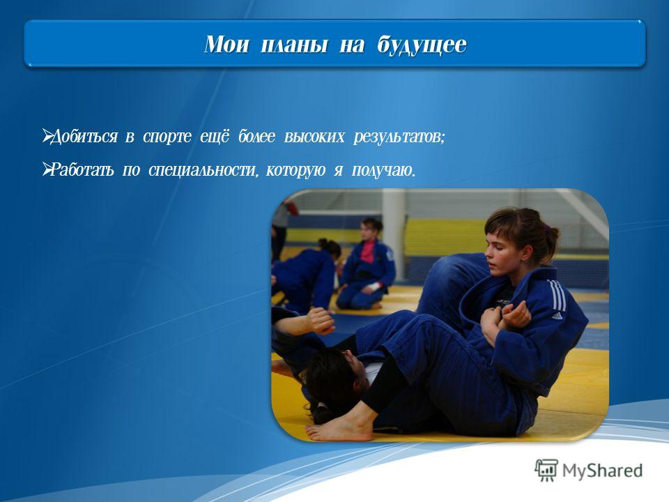 Мои планы на будущее Добиться в спорте ещё более высоких результатов; Работать по специальности, которую я получаю.