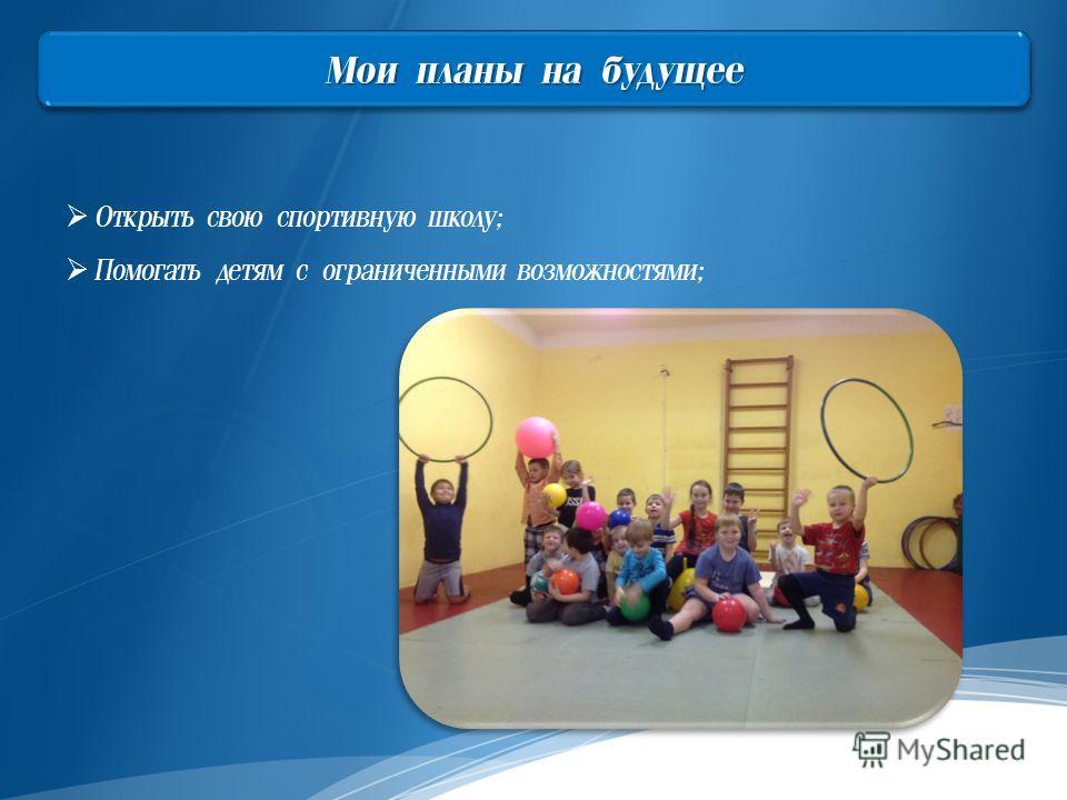 Мои планы на будущее Открыть свою спортивную школу; Помогать детям с ограниченными возможностями;